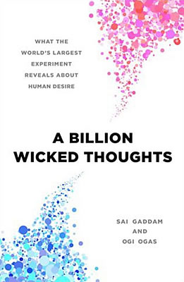 A Billion Wicked Thoughts: What The World's Largest Experiment Reveals About Human Desire, written by Ogi Ogas, Ph.D., and Sai Gaddam, Ph.D.