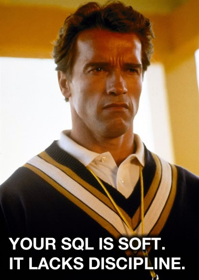 Arnold Schwarzenegger - Your sql is soft it lacks discipline.