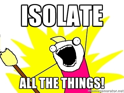 Isolate all the things!