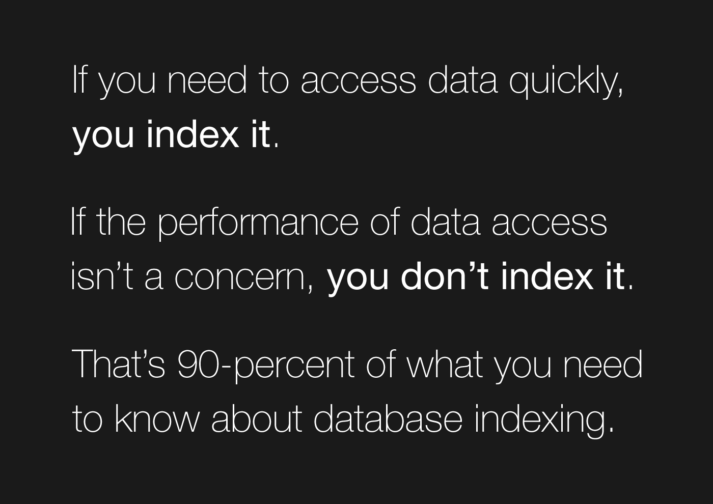 If you need to access data quickly, you index it. If the performance of data access isn't a concern, you don't index it. That's 90-percent of what you need to know about database indexing.