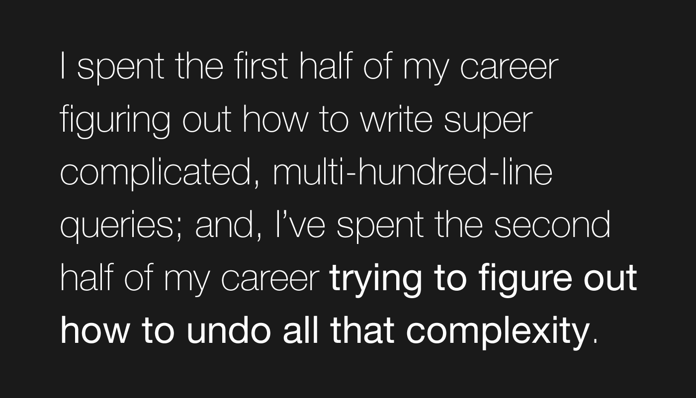 I spent the first half of my career figuring out how to write super complicated, multi-hundred-line queries; and, I've spent the second half of my career trying to figure out how to undo all that complexity.