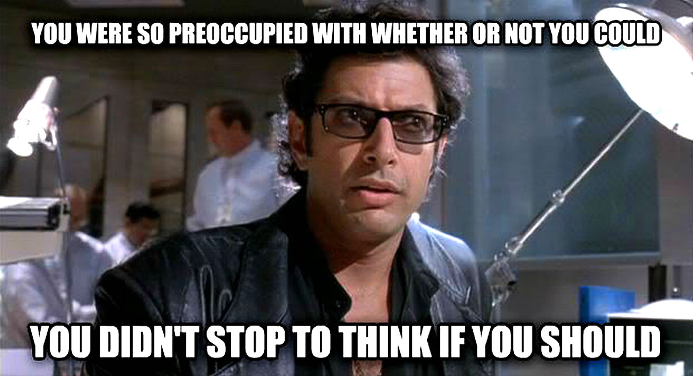 Jeff Goldblum meme: you were so preoccupied with whether or not you could, you didn't stop to think if you should.
