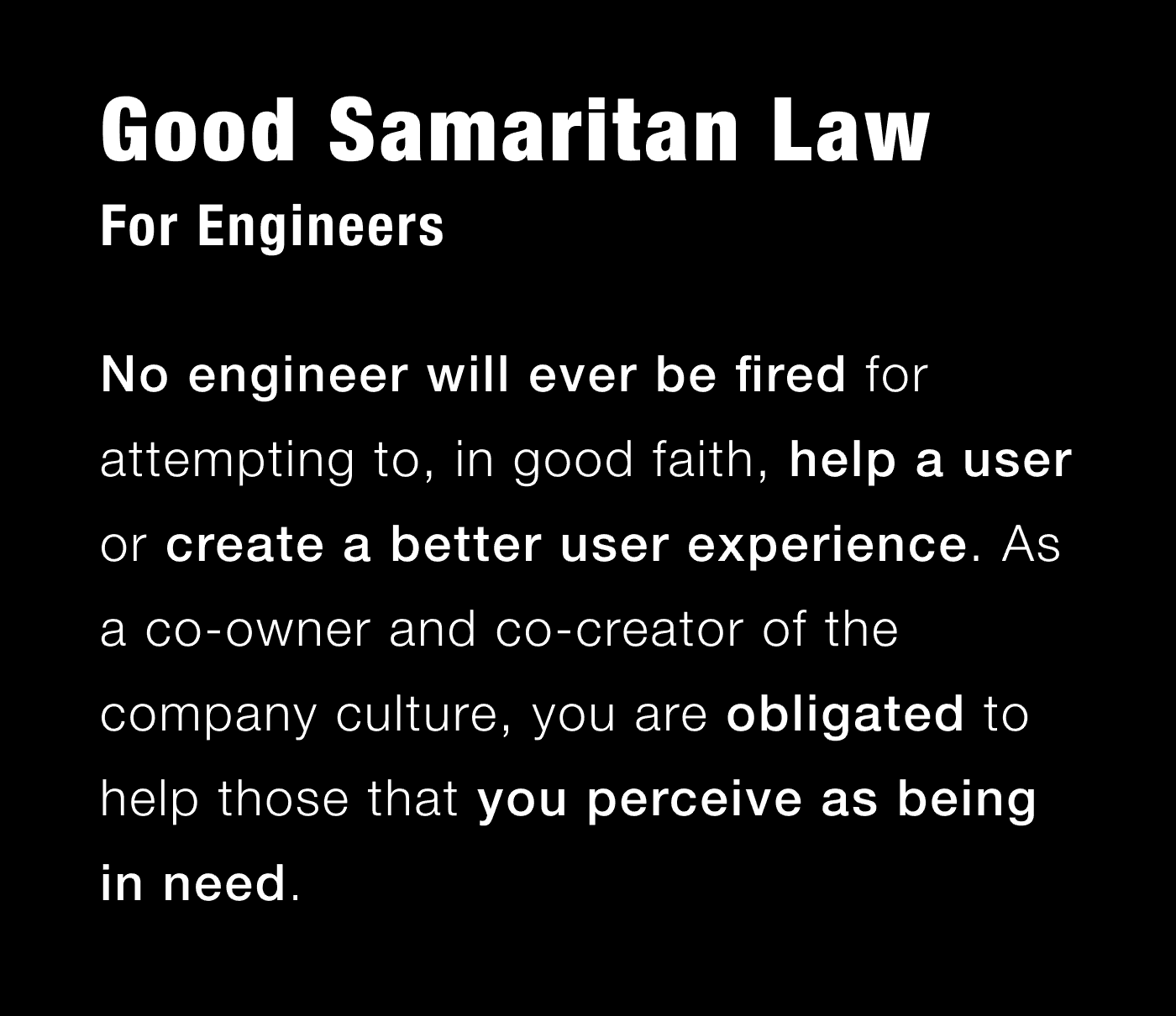 Good Samaritan Law For Engineers: No engineer will ever be fired for attempting to, in good faith, help a user or try to create a better user experience. As a co-owner and co-creator of the company culture, you are obligated to help those that you perceive as being in need.