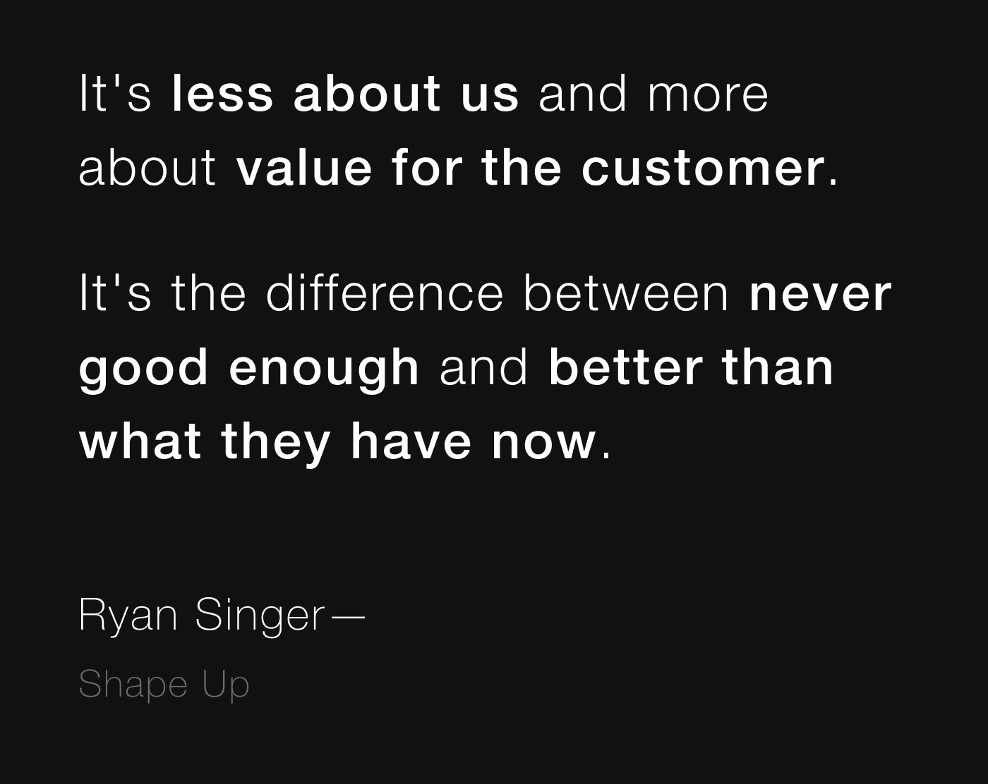 Quote from Ryan Singer: It's less about us and more about value for the customer. It's the difference between never good enough and better than what they have now.