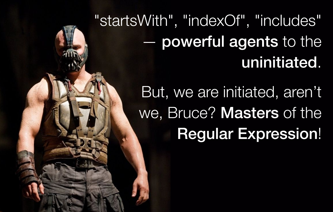 Bane: startsWith, indexOf, includes - powerful agents to the uninitiated. But, we are initiated, aren't we? Masters of RegEx pattern matching!