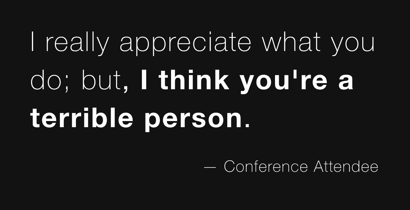 I really appreciate what you do; but, I think you're a terrible person.