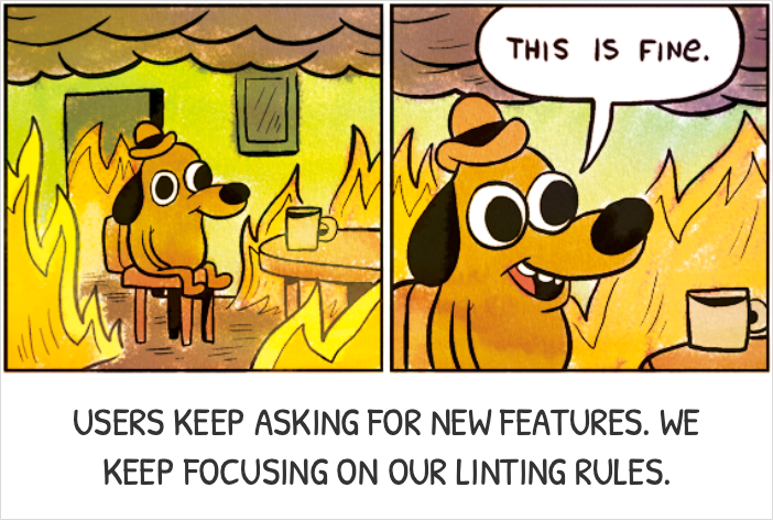 This is Fine: Users keep asking us for new features. We keep focusing on our linting rules.