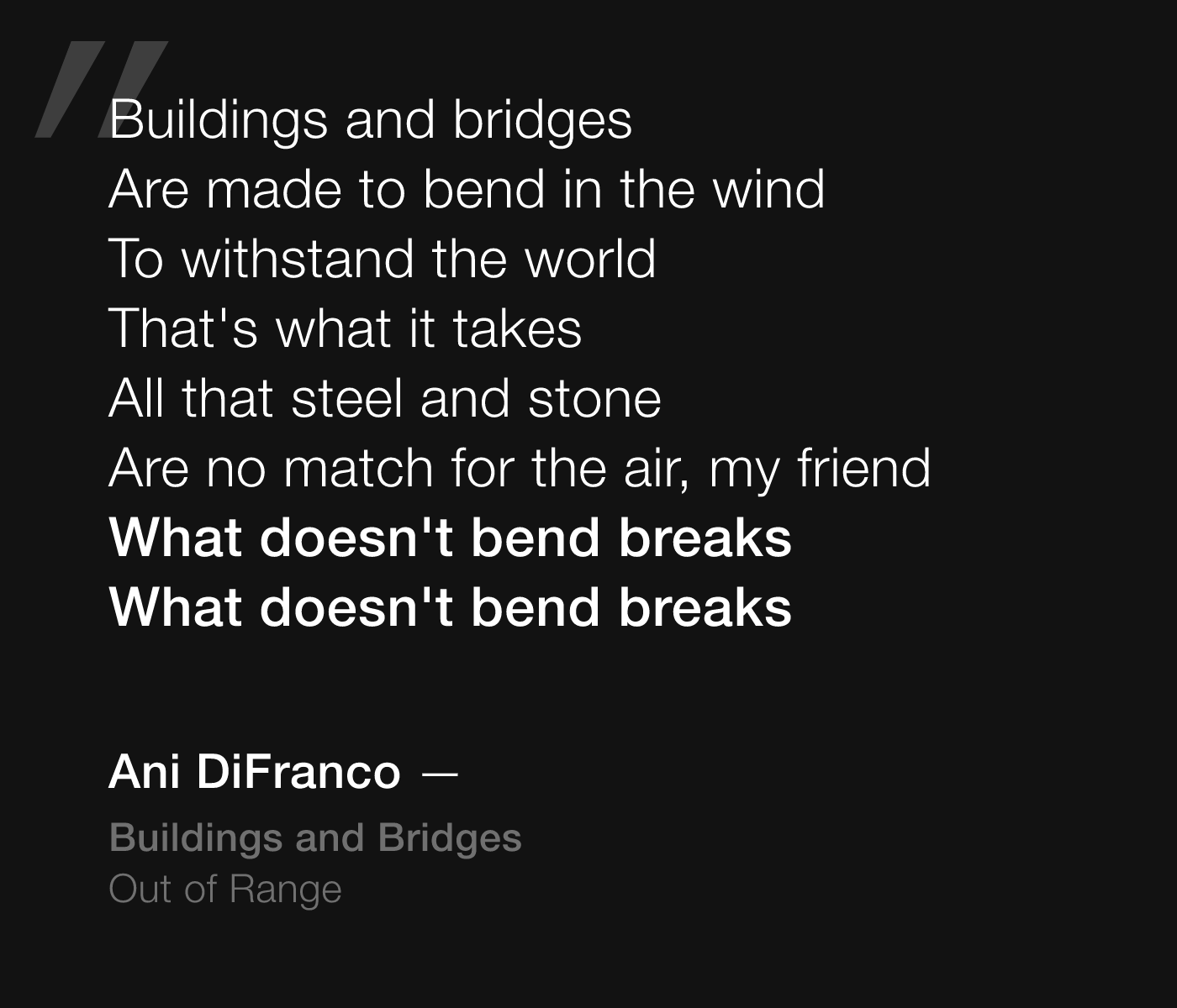 Ani DiFranco lyrics from Buildings and Bridges: Buildings and bridges, Are made to bend in the wind, To withstand the world, That's what it takes, All that steel and stone, Are no match for the air, my friend, What doesn't bend breaks, What doesn't bend breaks